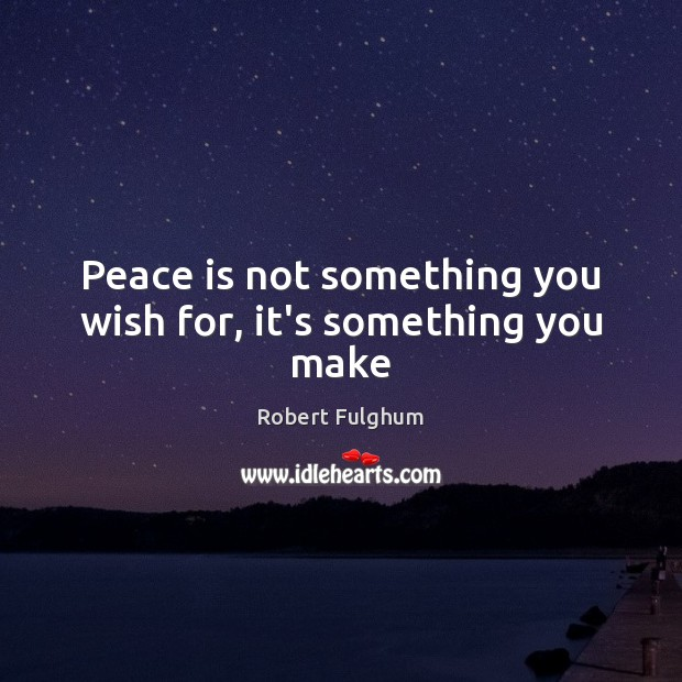 Image, Peace is not something you wish for, it's something you make