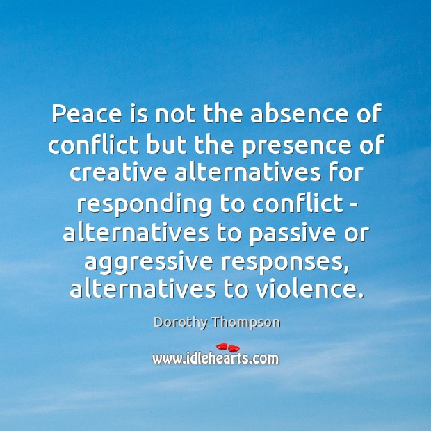 Peace is not the absence of conflict but the presence of creative Dorothy Thompson Picture Quote