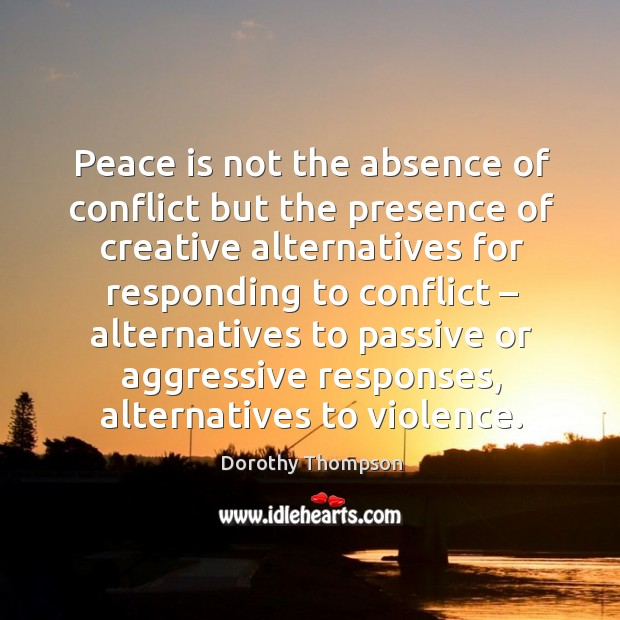 Peace is not the absence of conflict but the presence of creative alternatives for responding to conflict Dorothy Thompson Picture Quote