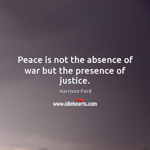 Image, Peace is not the absence of war but the presence of justice.