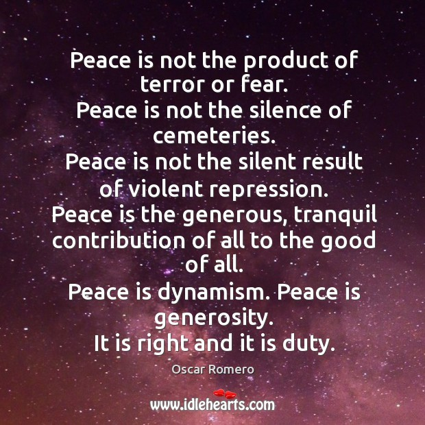 Peace is not the product of terror or fear. Peace is not the silence of cemeteries. Oscar Romero Picture Quote