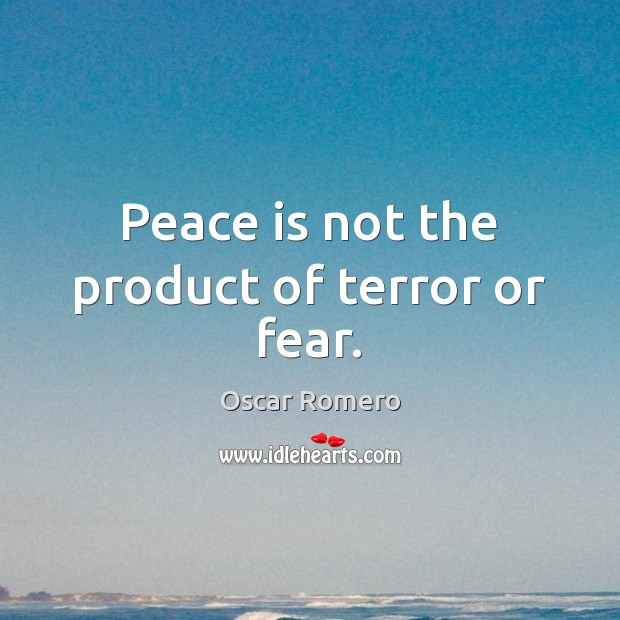 Peace is not the product of terror or fear. Oscar Romero Picture Quote