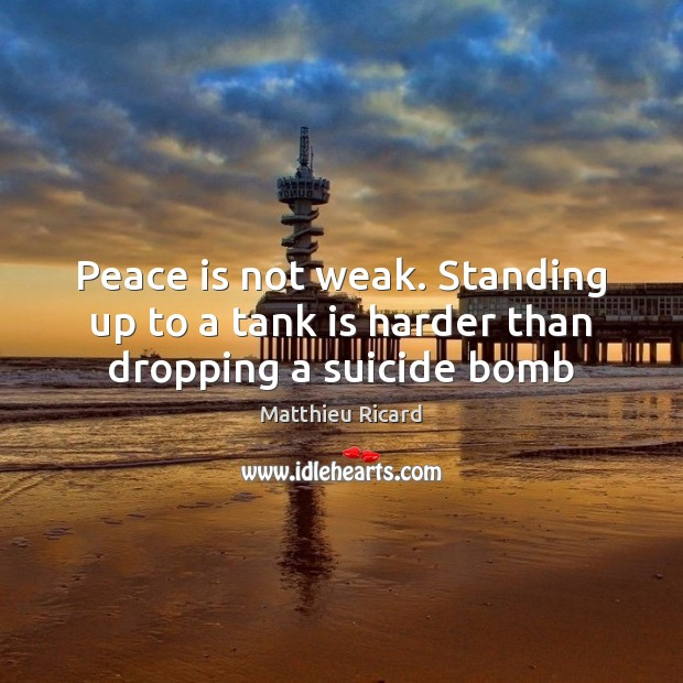Peace is not weak. Standing up to a tank is harder than dropping a suicide bomb Matthieu Ricard Picture Quote