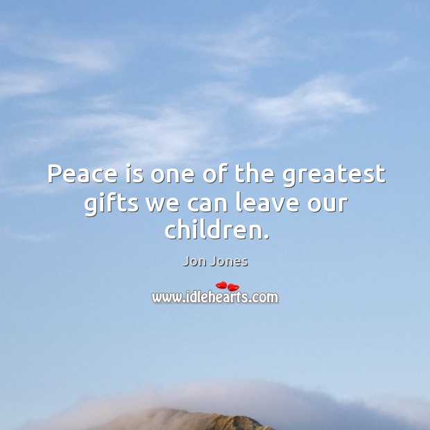 Peace is one of the greatest gifts we can leave our children. Jon Jones Picture Quote