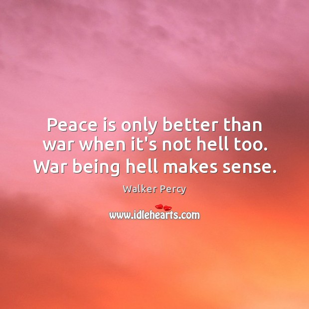Peace is only better than war when it's not hell too. War being hell makes sense. Peace Quotes Image