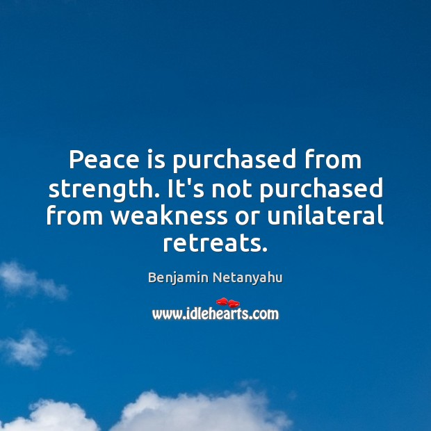 Image, Peace is purchased from strength. It's not purchased from weakness or unilateral retreats.
