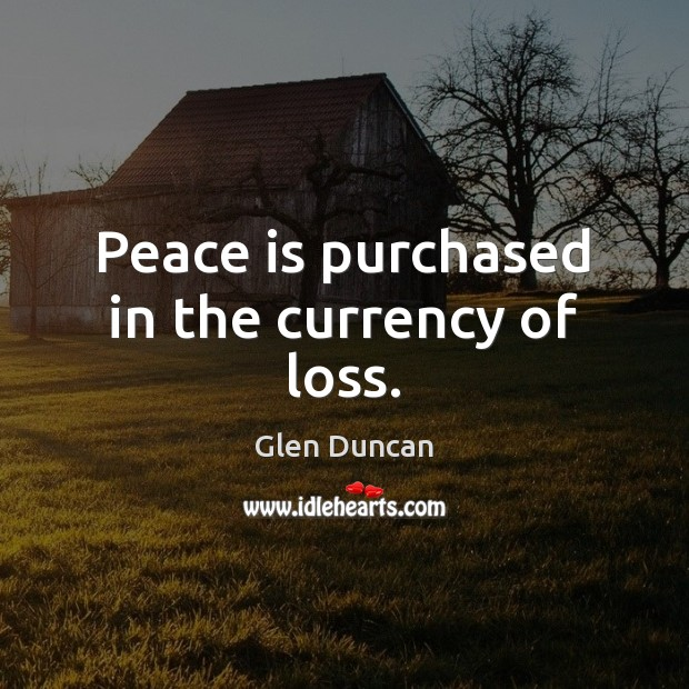 Image, Peace is purchased in the currency of loss.