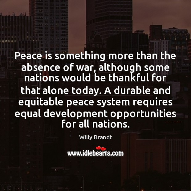 Peace is something more than the absence of war, although some nations Image