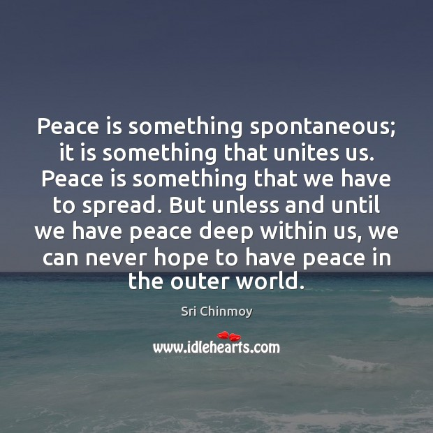 Peace is something spontaneous; it is something that unites us. Peace is Sri Chinmoy Picture Quote