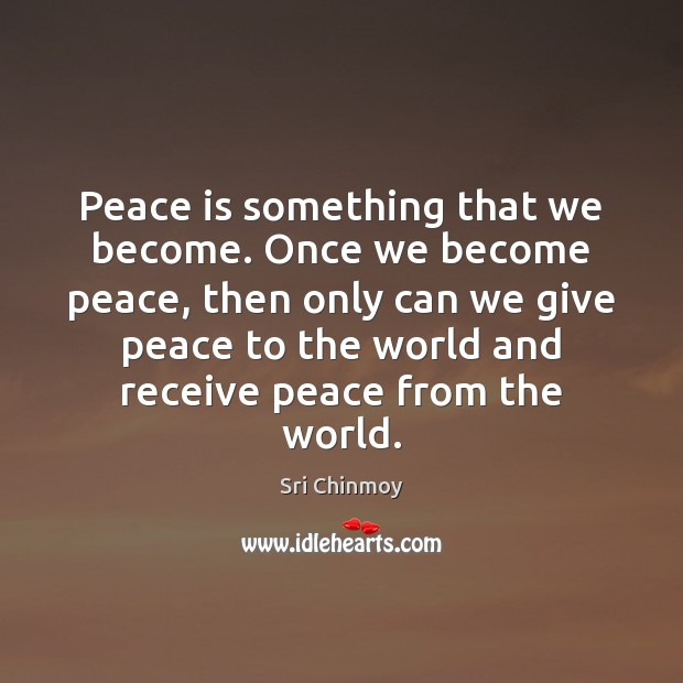 Peace is something that we become. Once we become peace, then only Sri Chinmoy Picture Quote