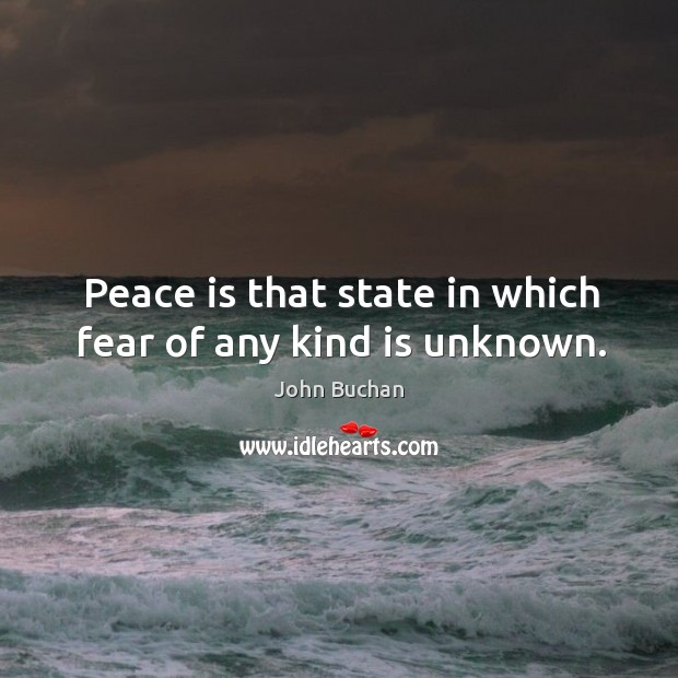 Peace is that state in which fear of any kind is unknown. John Buchan Picture Quote