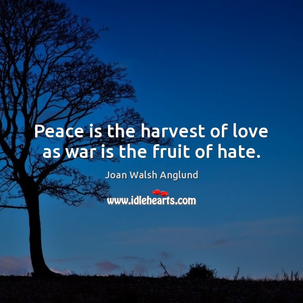Peace is the harvest of love as war is the fruit of hate. Joan Walsh Anglund Picture Quote