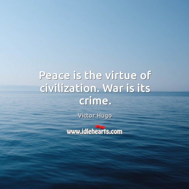 Peace is the virtue of civilization. War is its crime. Image