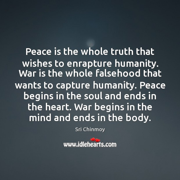 Peace is the whole truth that wishes to enrapture humanity. War is Sri Chinmoy Picture Quote