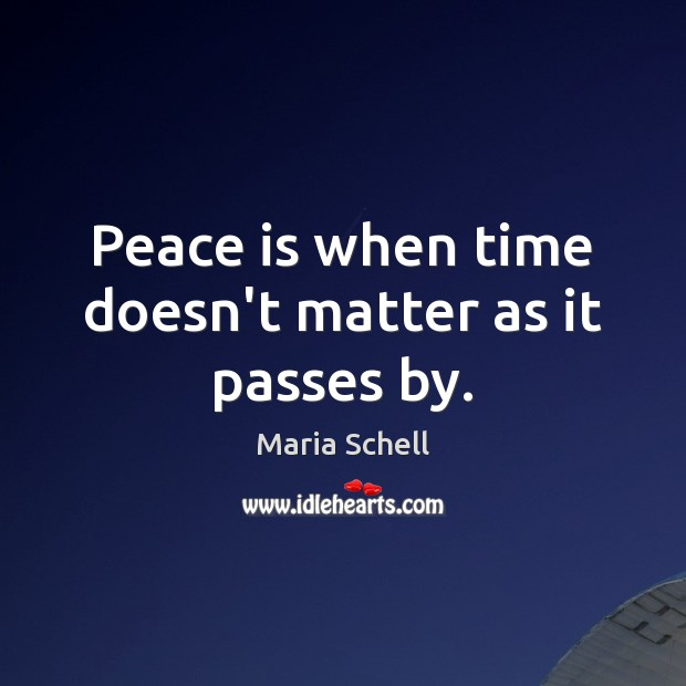 Peace is when time doesn't matter as it passes by. Image