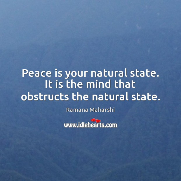 Peace is your natural state. It is the mind that obstructs the natural state. Image