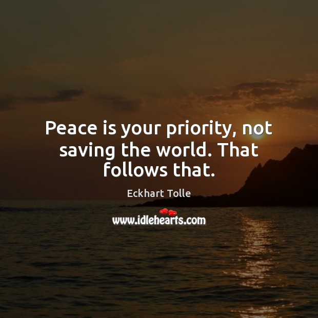Peace is your priority, not saving the world. That follows that. Peace Quotes Image