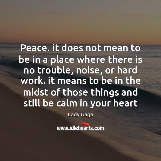 Peace. it does not mean to be in a place where there Lady Gaga Picture Quote