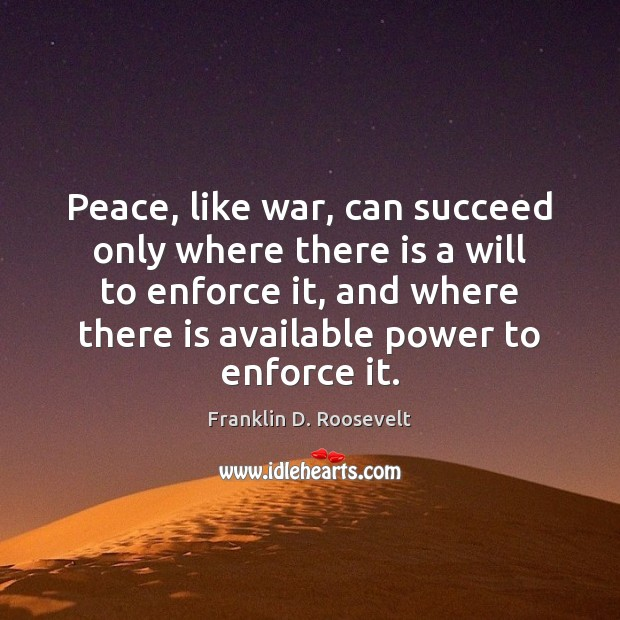 Peace, like war, can succeed only where there is a will to Franklin D. Roosevelt Picture Quote
