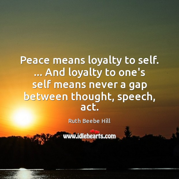 Peace means loyalty to self. … And loyalty to one's self means never Image