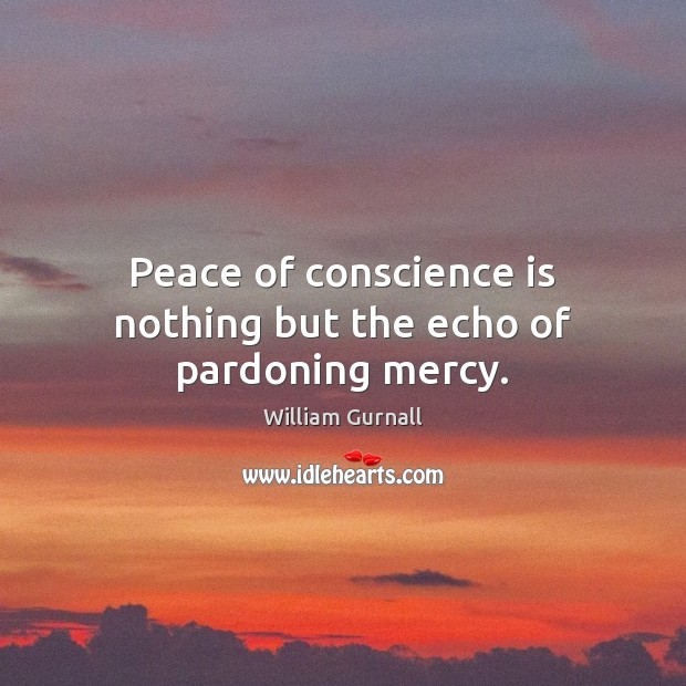 Peace of conscience is nothing but the echo of pardoning mercy. William Gurnall Picture Quote