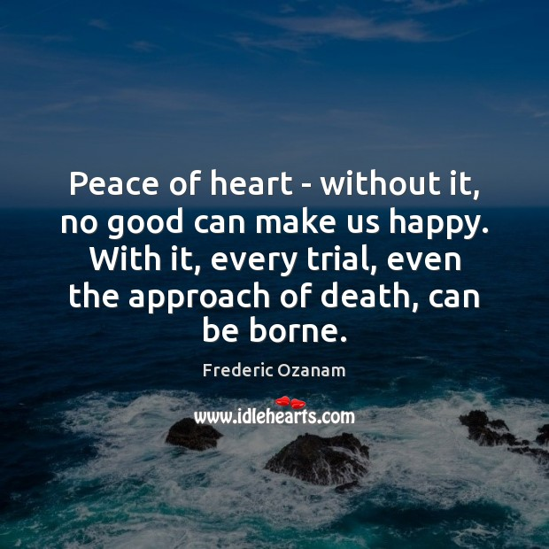 Peace of heart – without it, no good can make us happy. Frederic Ozanam Picture Quote