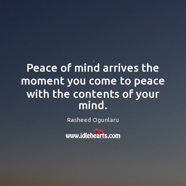 Peace of mind arrives the moment you come to peace with the contents of your mind. Image