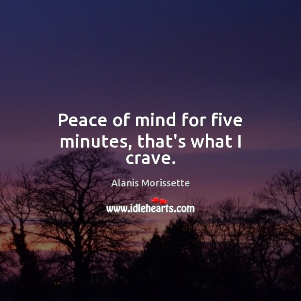 Peace of mind for five minutes, that's what I crave. Image
