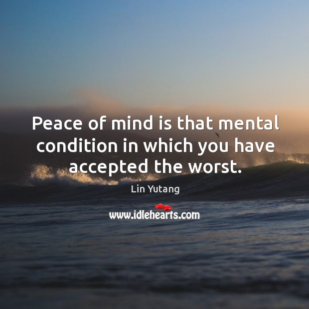 Image, Peace of mind is that mental condition in which you have accepted the worst.
