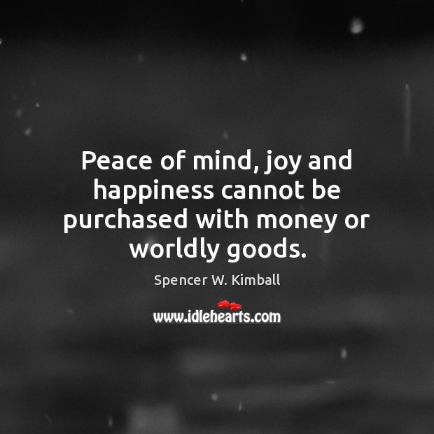 Peace of mind, joy and happiness cannot be purchased with money or worldly goods. Joy and Happiness Quotes Image