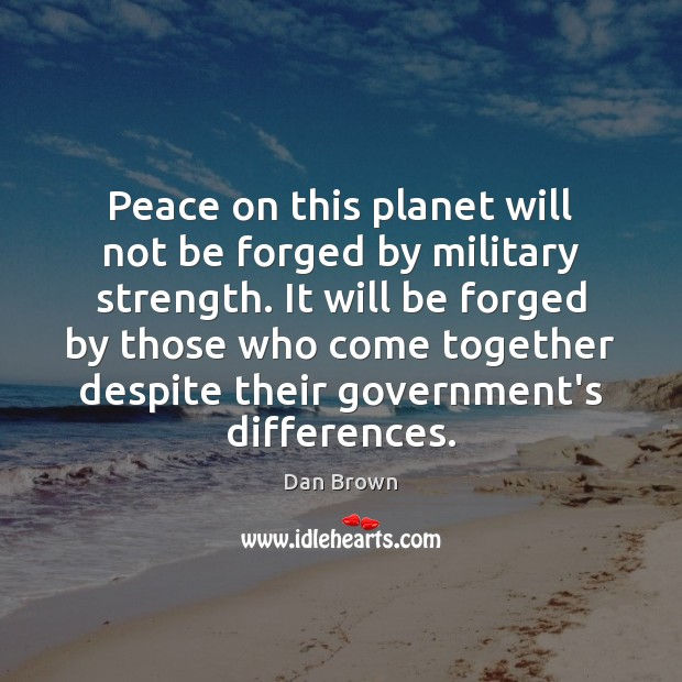Peace on this planet will not be forged by military strength. It Dan Brown Picture Quote