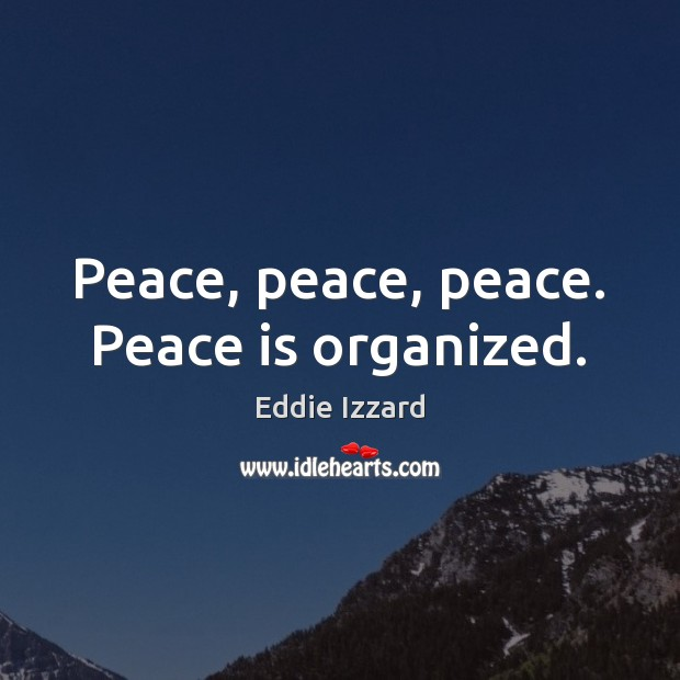 Peace, peace, peace. Peace is organized. Eddie Izzard Picture Quote