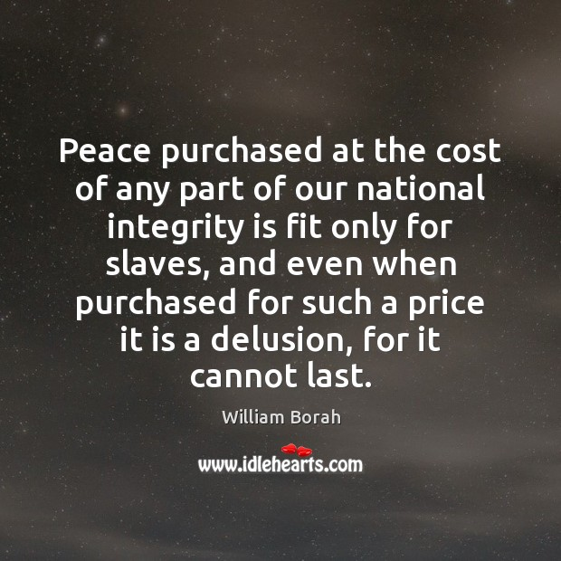 Peace purchased at the cost of any part of our national integrity Integrity Quotes Image