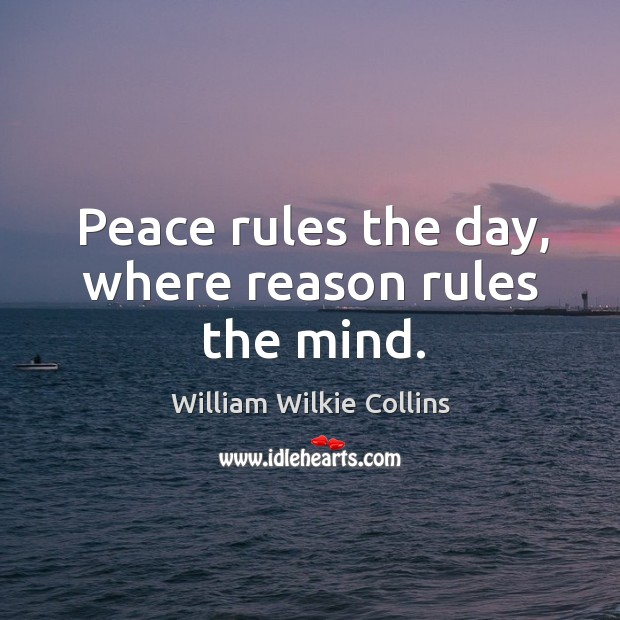 Peace rules the day, where reason rules the mind. Image