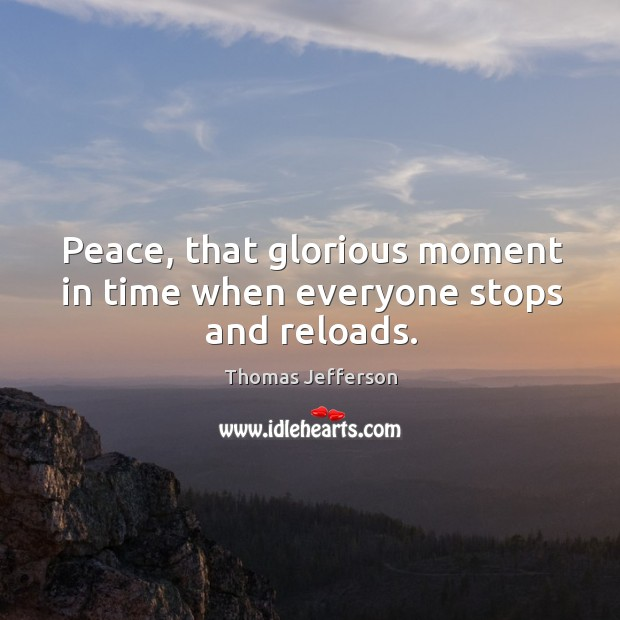Image, Peace, that glorious moment in time when everyone stops and reloads.