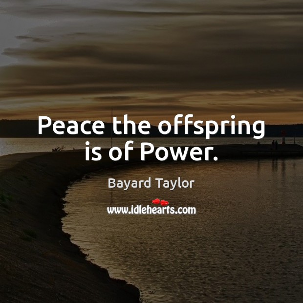 Peace the offspring is of Power. Bayard Taylor Picture Quote