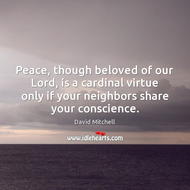 Peace, though beloved of our Lord, is a cardinal virtue only if David Mitchell Picture Quote
