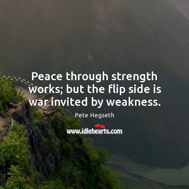 Peace through strength works; but the flip side is war invited by weakness. Image