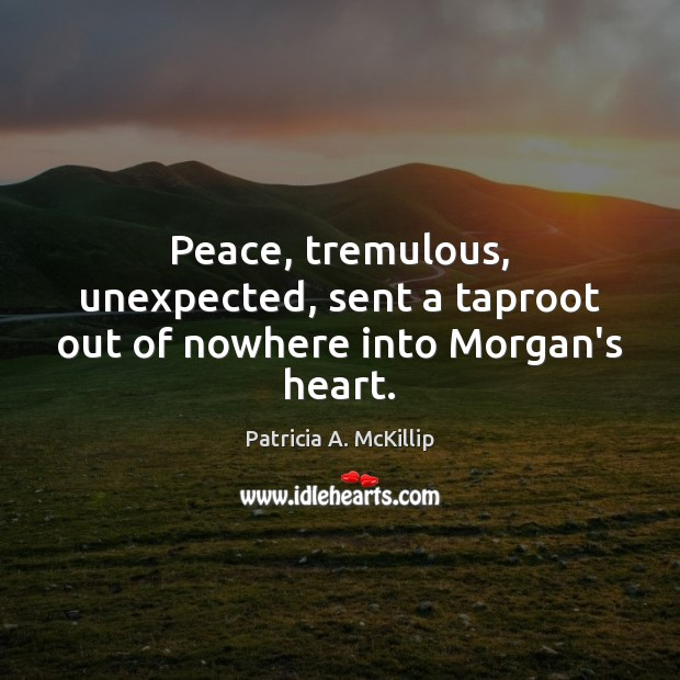 Patricia A. McKillip Picture Quote image saying: Peace, tremulous, unexpected, sent a taproot out of nowhere into Morgan's heart.