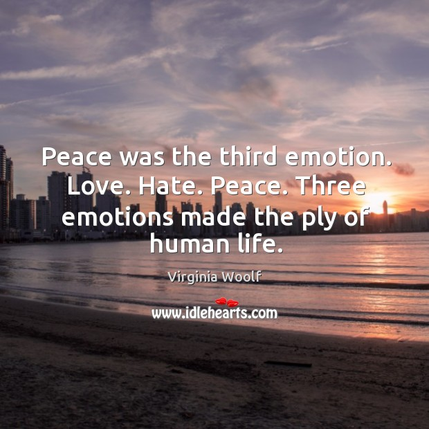 Image, Peace was the third emotion. Love. Hate. Peace. Three emotions made the ply of human life.