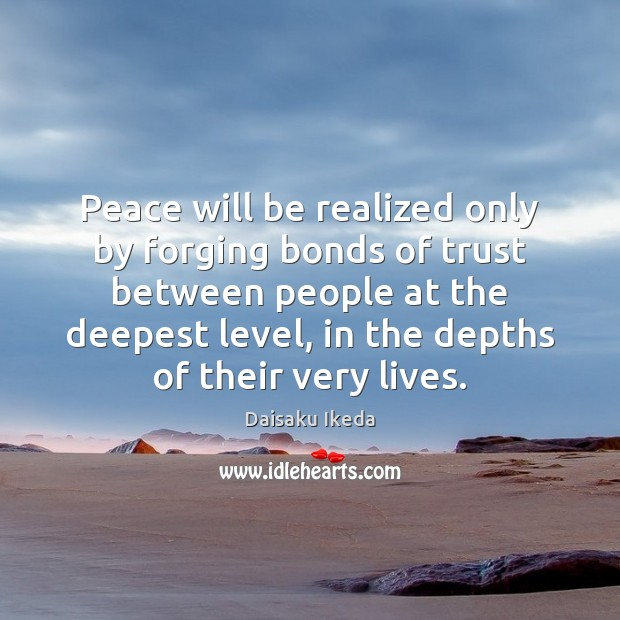 Peace will be realized only by forging bonds of trust between people Daisaku Ikeda Picture Quote