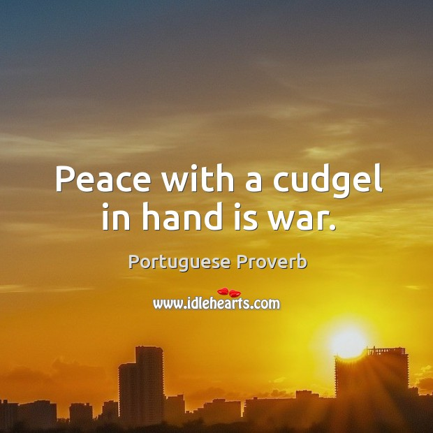 Peace with a cudgel in hand is war. Image
