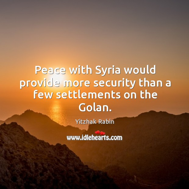 Peace with Syria would provide more security than a few settlements on the Golan. Yitzhak Rabin Picture Quote
