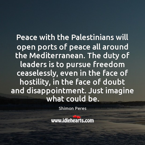 Peace with the Palestinians will open ports of peace all around the Shimon Peres Picture Quote