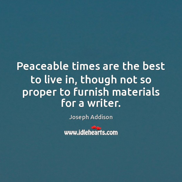 Peaceable times are the best to live in, though not so proper Image