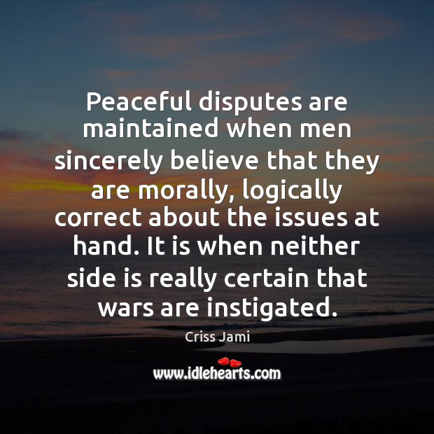 Peaceful disputes are maintained when men sincerely believe that they are morally, Criss Jami Picture Quote