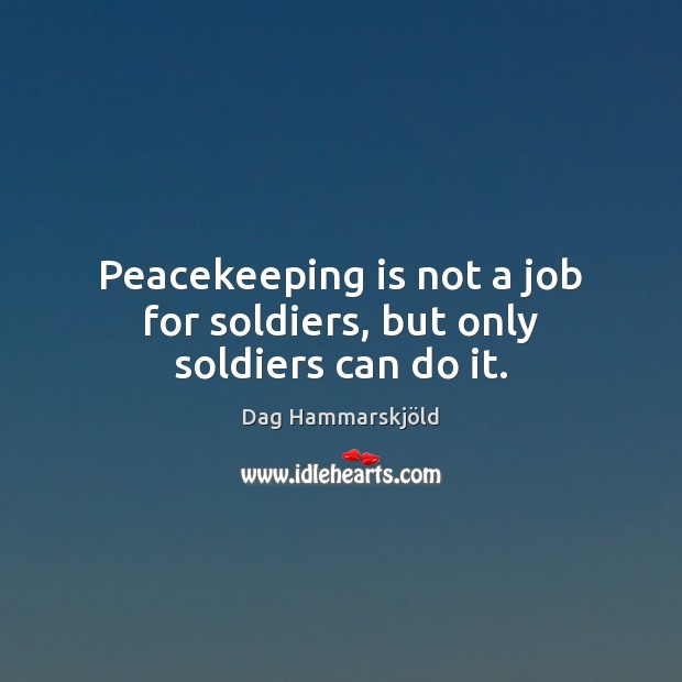 Image, Peacekeeping is not a job for soldiers, but only soldiers can do it.