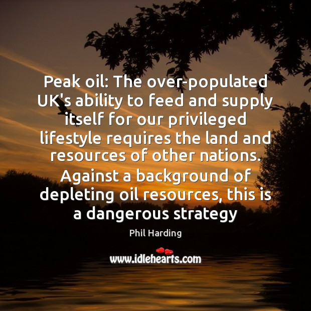 Peak oil: The over-populated UK's ability to feed and supply itself for Phil Harding Picture Quote