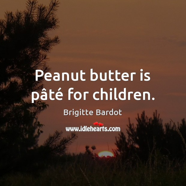 Image, Peanut butter is pâté for children.
