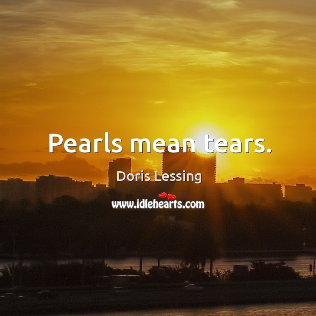 Pearls mean tears. Doris Lessing Picture Quote